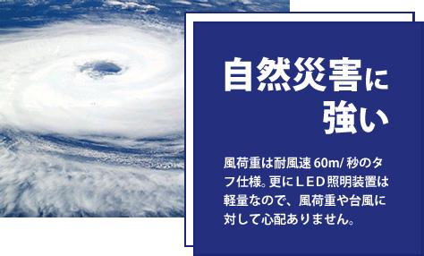 自然災害に強い。風荷重は耐風速60m/秒のタフ仕様。更にLED照明装置は軽量なので、風荷重や台風に対して心配ありません。