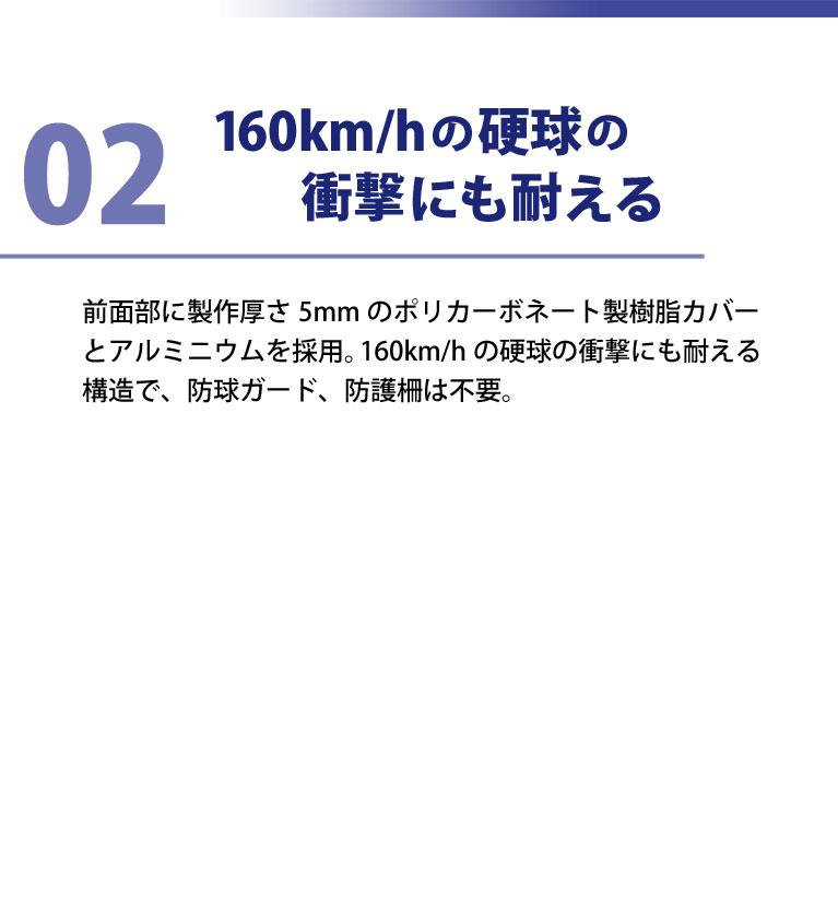 160km/hの硬球の衝撃にも耐える。前面部に製作厚さ5mmのポリカーボネート製樹脂カバーとアルミニウムを採用。160km/hの硬球の衝撃にも耐える構造で、防球ガード、防護柵は不要。