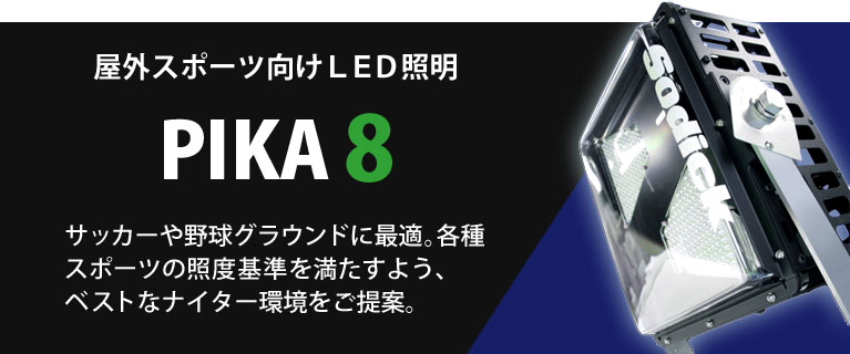 PIKA-8 サッカーグラウンドや野球グラウンドで大変好評をいただいているPIKA8。各種スポーツの照度基準を満たすよう、ベストなナイター環境をご提案します。